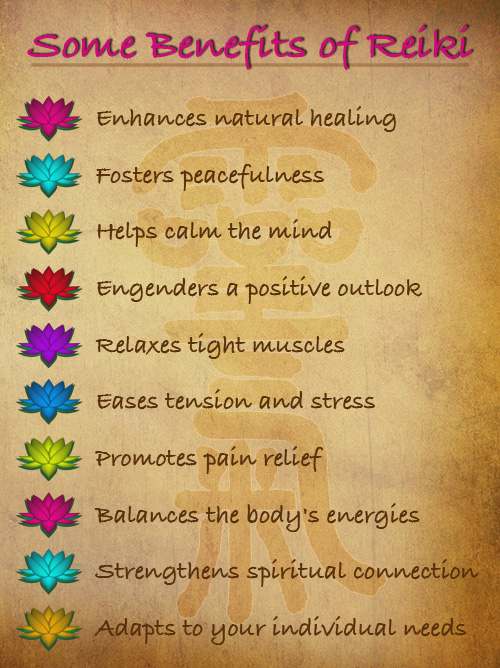 Benefits of Reiki: ennhances natural healing, fosters peacefulness, helps calm the mind, engenders a positive outlook, relaxes tight muscles, eases tension and stress, promotes pain relief, balances the body's energies, strengthens spiritual connection, adapts to your individual needs.